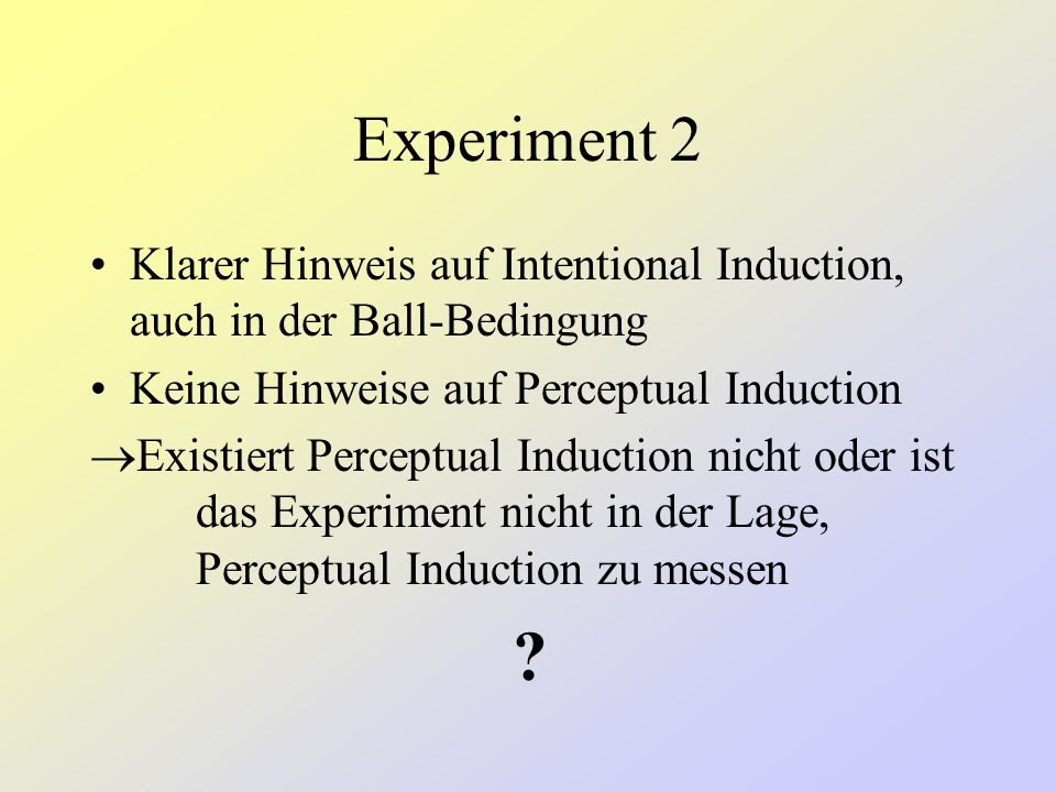 Experiment 2 Klarer Hinweis auf Intentional Induction, auch in der Ball-Bedingung. Keine Hinweise auf Perceptual Induction.