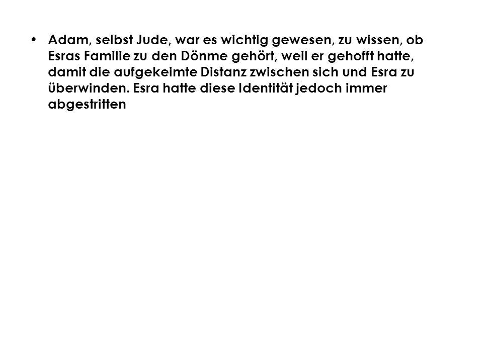 Adam, selbst Jude, war es wichtig gewesen, zu wissen, ob Esras Familie zu den Dönme gehört, weil er gehofft hatte, damit die aufgekeimte Distanz zwischen sich und Esra zu überwinden.