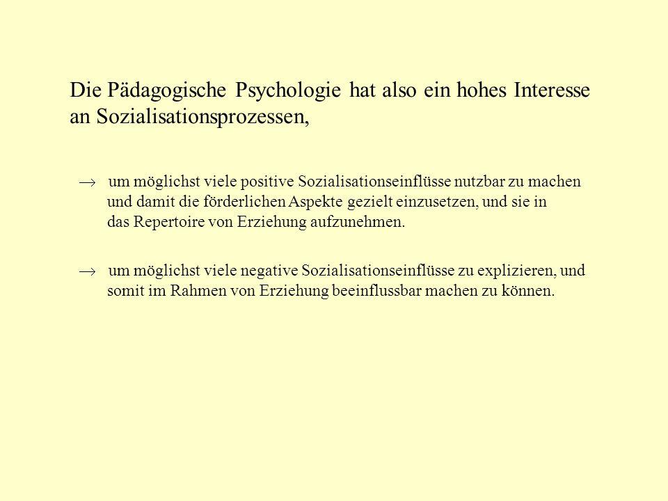 Die Pädagogische Psychologie hat also ein hohes Interesse an Sozialisationsprozessen,