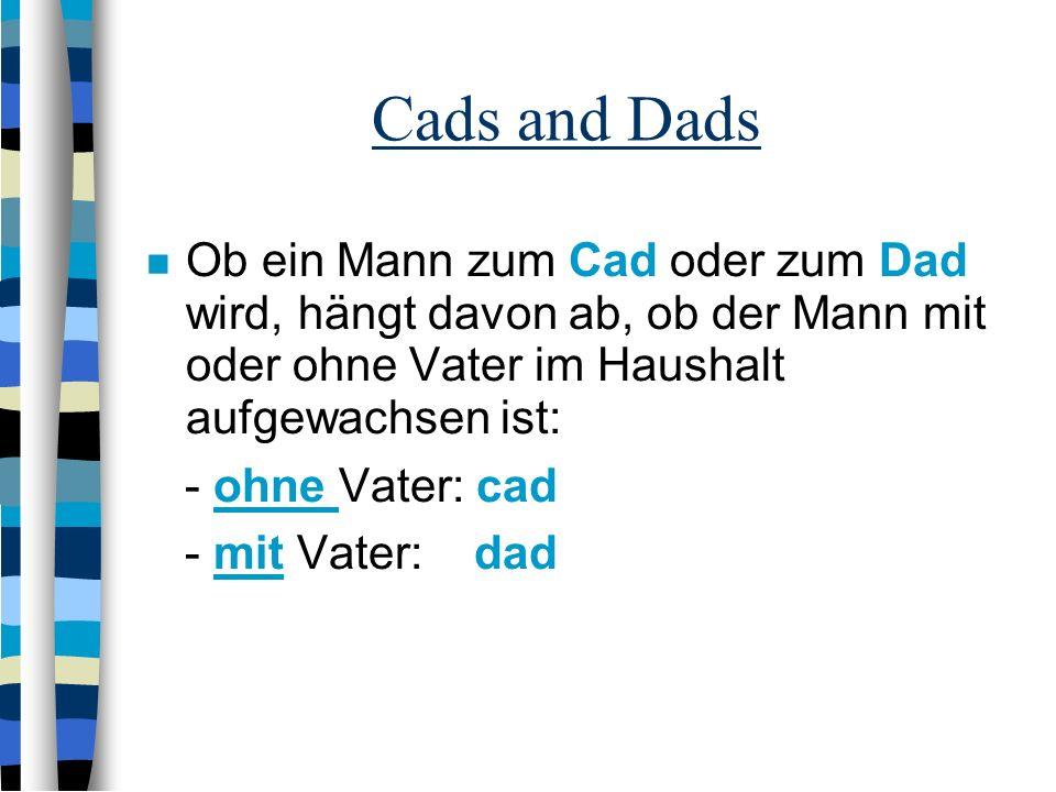 Cads and Dads Ob ein Mann zum Cad oder zum Dad wird, hängt davon ab, ob der Mann mit oder ohne Vater im Haushalt aufgewachsen ist: