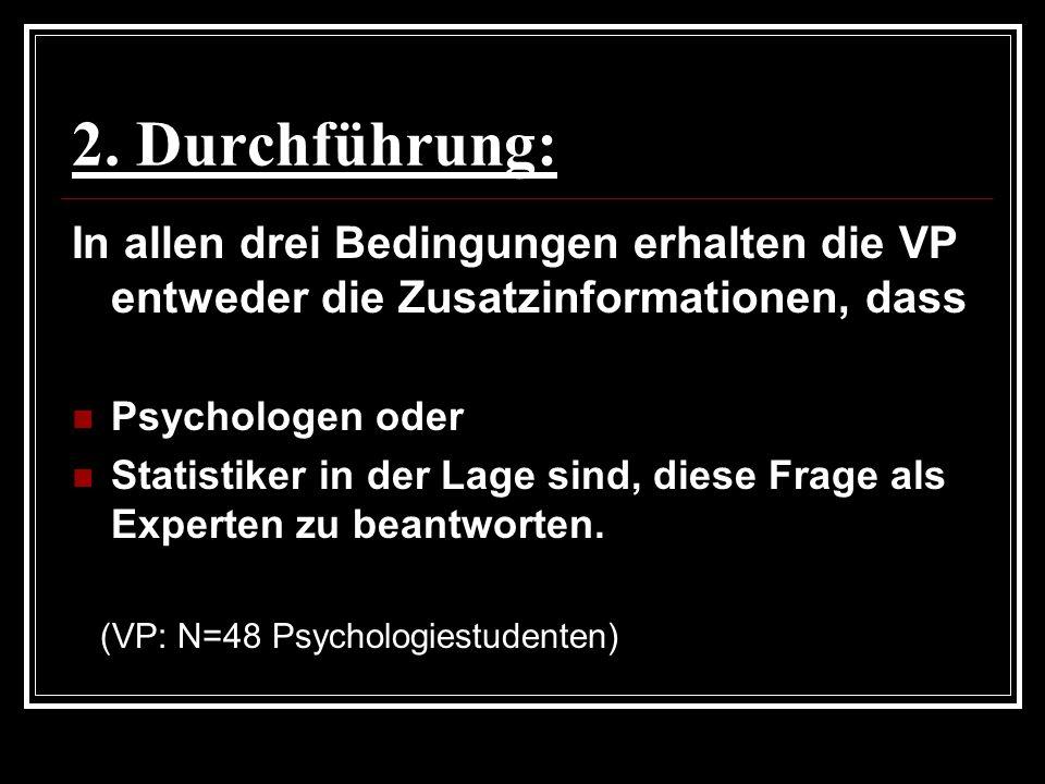2. Durchführung: In allen drei Bedingungen erhalten die VP entweder die Zusatzinformationen, dass. Psychologen oder.