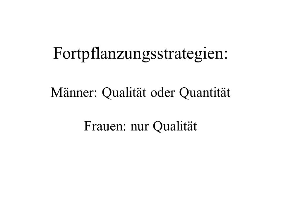 Fortpflanzungsstrategien: Männer: Qualität oder Quantität Frauen: nur Qualität