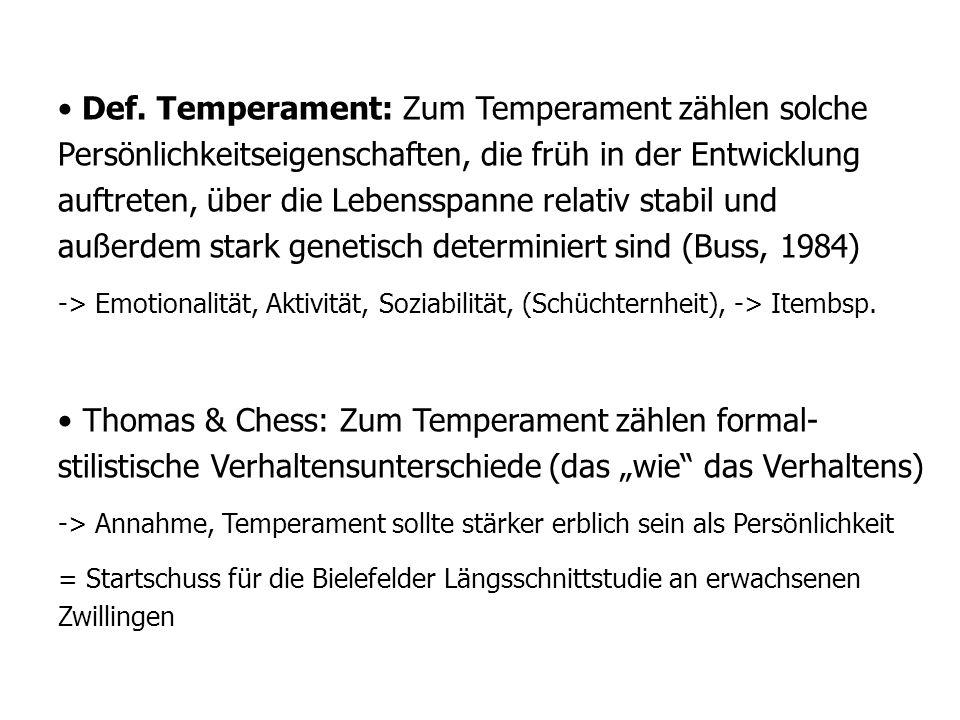 Def. Temperament: Zum Temperament zählen solche Persönlichkeitseigenschaften, die früh in der Entwicklung auftreten, über die Lebensspanne relativ stabil und außerdem stark genetisch determiniert sind (Buss, 1984)