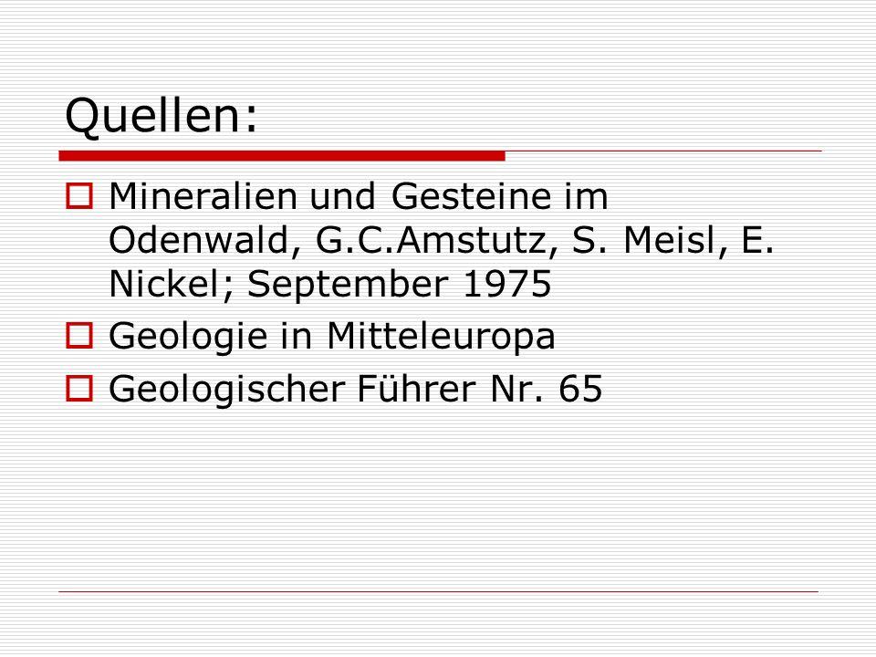 Quellen: Mineralien und Gesteine im Odenwald, G.C.Amstutz, S. Meisl, E. Nickel; September 1975. Geologie in Mitteleuropa.