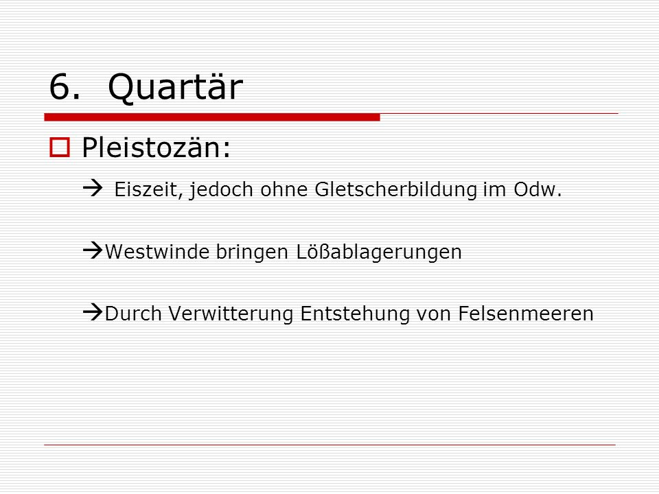 6. Quartär Pleistozän:  Eiszeit, jedoch ohne Gletscherbildung im Odw.