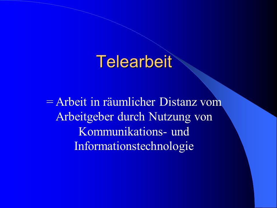 Telearbeit = Arbeit in räumlicher Distanz vom Arbeitgeber durch Nutzung von Kommunikations- und Informationstechnologie.