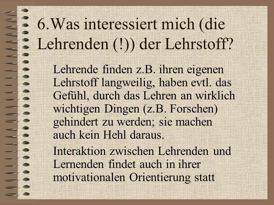 6.Was interessiert mich (die Lehrenden (!)) der Lehrstoff
