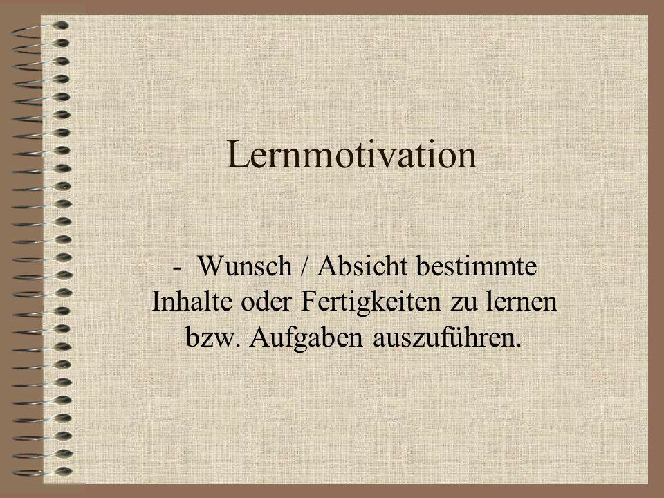 Lernmotivation - Wunsch / Absicht bestimmte Inhalte oder Fertigkeiten zu lernen bzw.