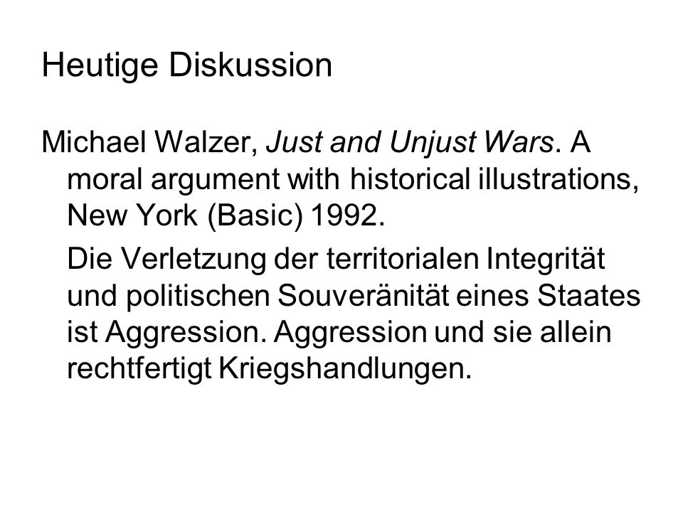 Heutige DiskussionMichael Walzer, Just and Unjust Wars. A moral argument with historical illustrations, New York (Basic) 1992.