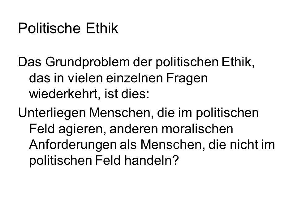 Politische EthikDas Grundproblem der politischen Ethik, das in vielen einzelnen Fragen wiederkehrt, ist dies: