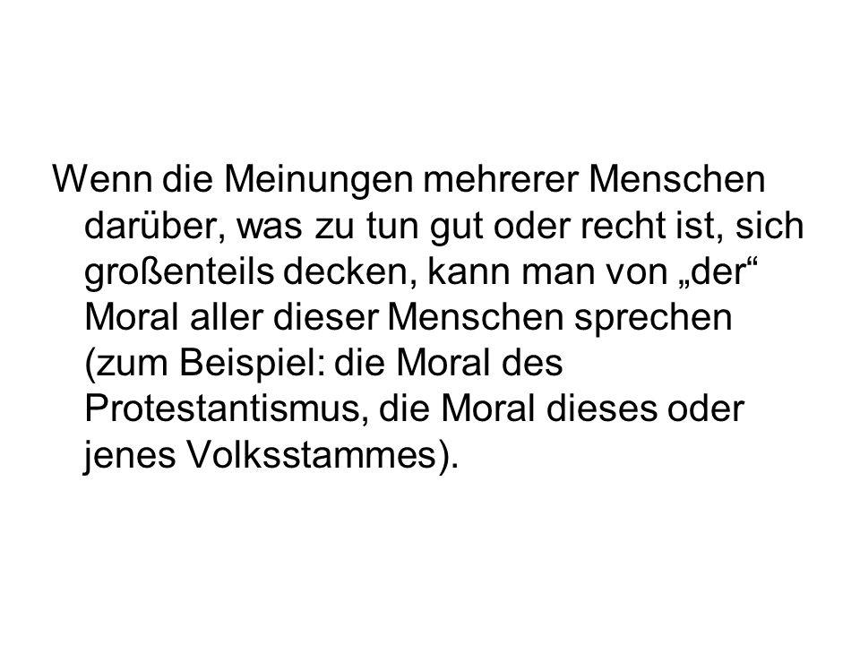 """Wenn die Meinungen mehrerer Menschen darüber, was zu tun gut oder recht ist, sich großenteils decken, kann man von """"der Moral aller dieser Menschen sprechen (zum Beispiel: die Moral des Protestantismus, die Moral dieses oder jenes Volksstammes)."""