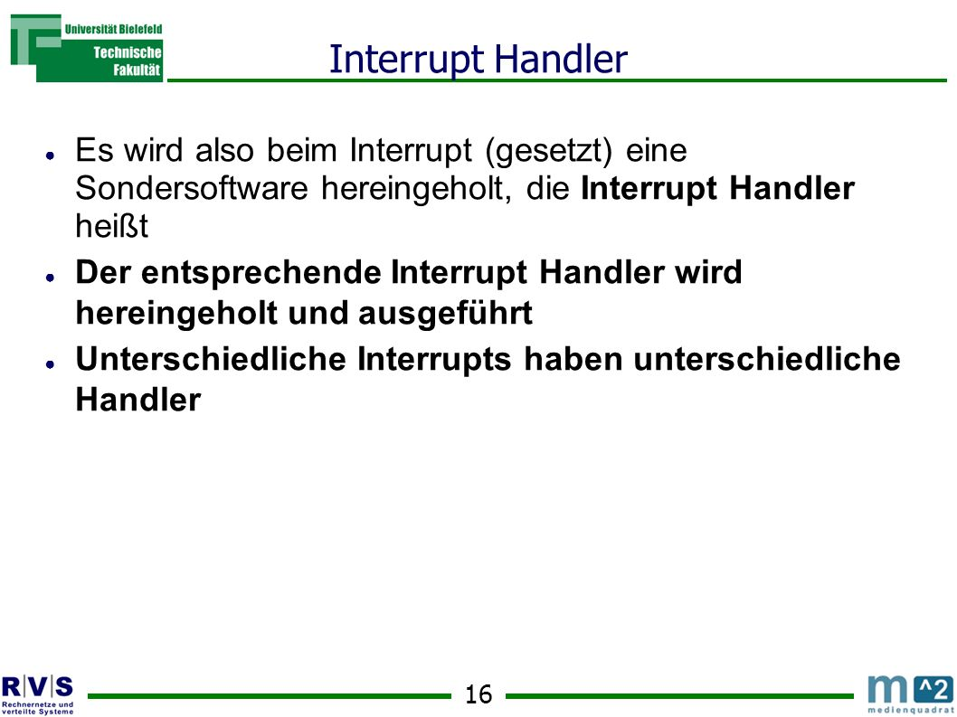 Interrupt Handler Es wird also beim Interrupt (gesetzt) eine Sondersoftware hereingeholt, die Interrupt Handler heißt.
