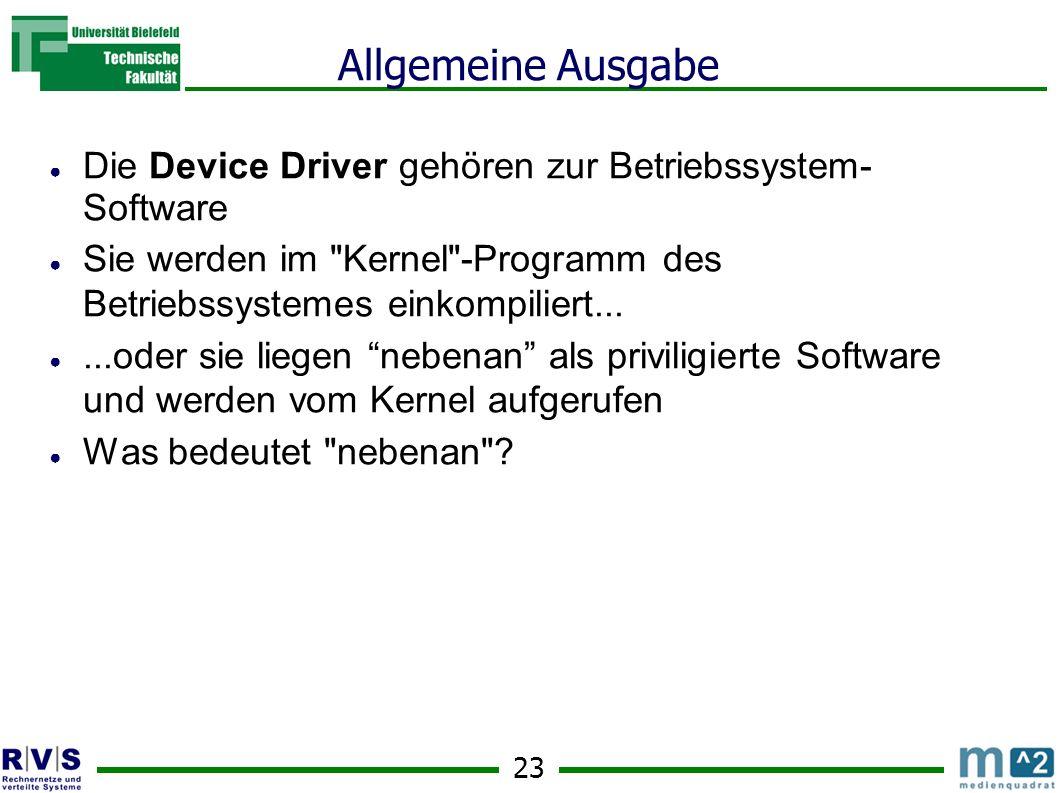 Allgemeine Ausgabe Die Device Driver gehören zur Betriebssystem- Software. Sie werden im Kernel -Programm des Betriebssystemes einkompiliert...