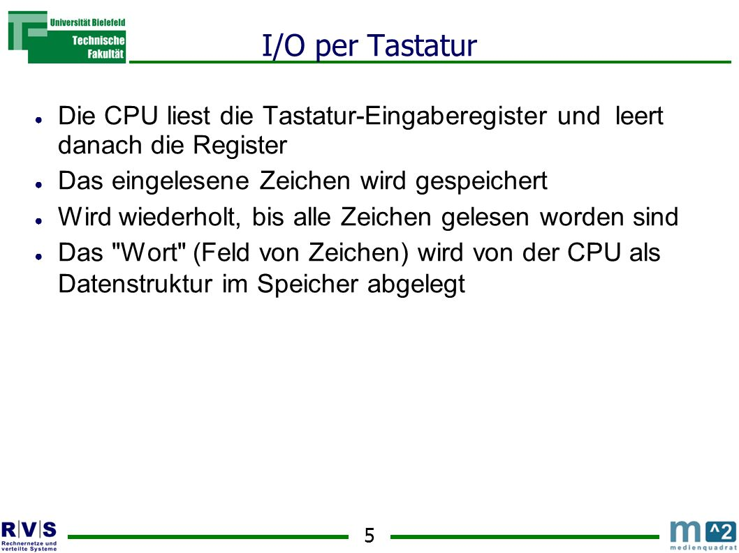 I/O per Tastatur Die CPU liest die Tastatur-Eingaberegister und leert danach die Register. Das eingelesene Zeichen wird gespeichert.