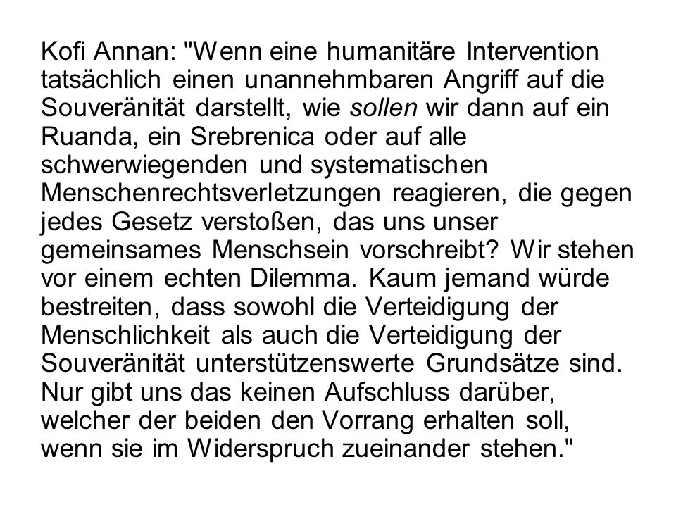 Kofi Annan: Wenn eine humanitäre Intervention tatsächlich einen unannehmbaren Angriff auf die Souveränität darstellt, wie sollen wir dann auf ein Ruanda, ein Srebrenica oder auf alle schwerwiegenden und systematischen Menschenrechtsverletzungen reagieren, die gegen jedes Gesetz verstoßen, das uns unser gemeinsames Menschsein vorschreibt.