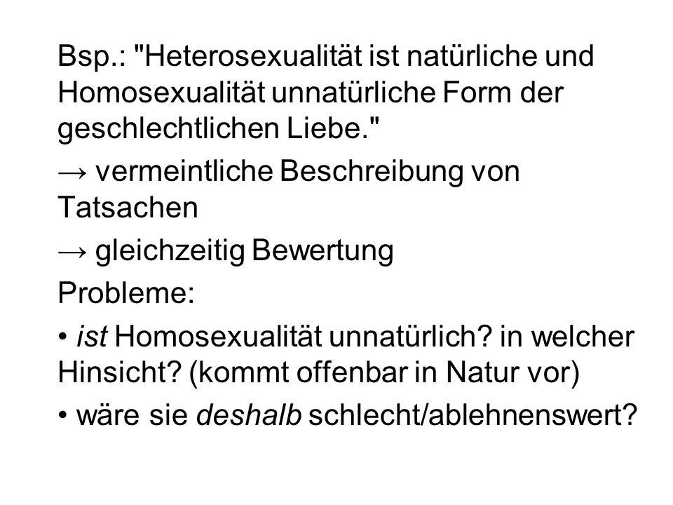 Bsp.: Heterosexualität ist natürliche und Homosexualität unnatürliche Form der geschlechtlichen Liebe.