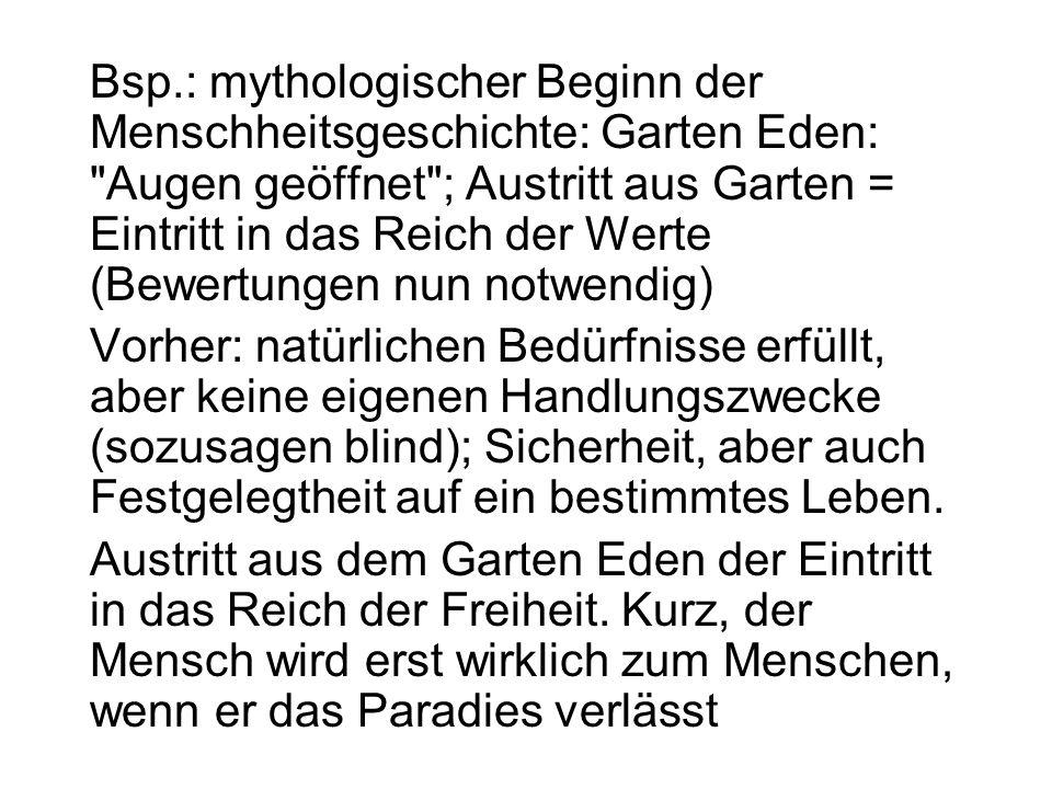 Bsp.: mythologischer Beginn der Menschheitsgeschichte: Garten Eden: Augen geöffnet ; Austritt aus Garten = Eintritt in das Reich der Werte (Bewertungen nun notwendig)