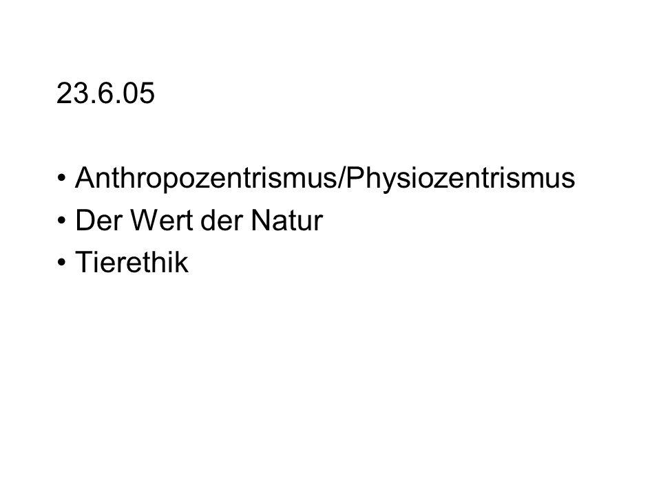 23.6.05 Anthropozentrismus/Physiozentrismus Der Wert der Natur Tierethik