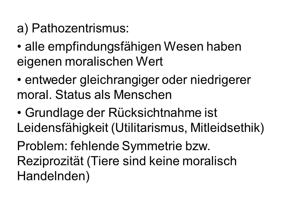 a) Pathozentrismus:alle empfindungsfähigen Wesen haben eigenen moralischen Wert. entweder gleichrangiger oder niedrigerer moral. Status als Menschen.