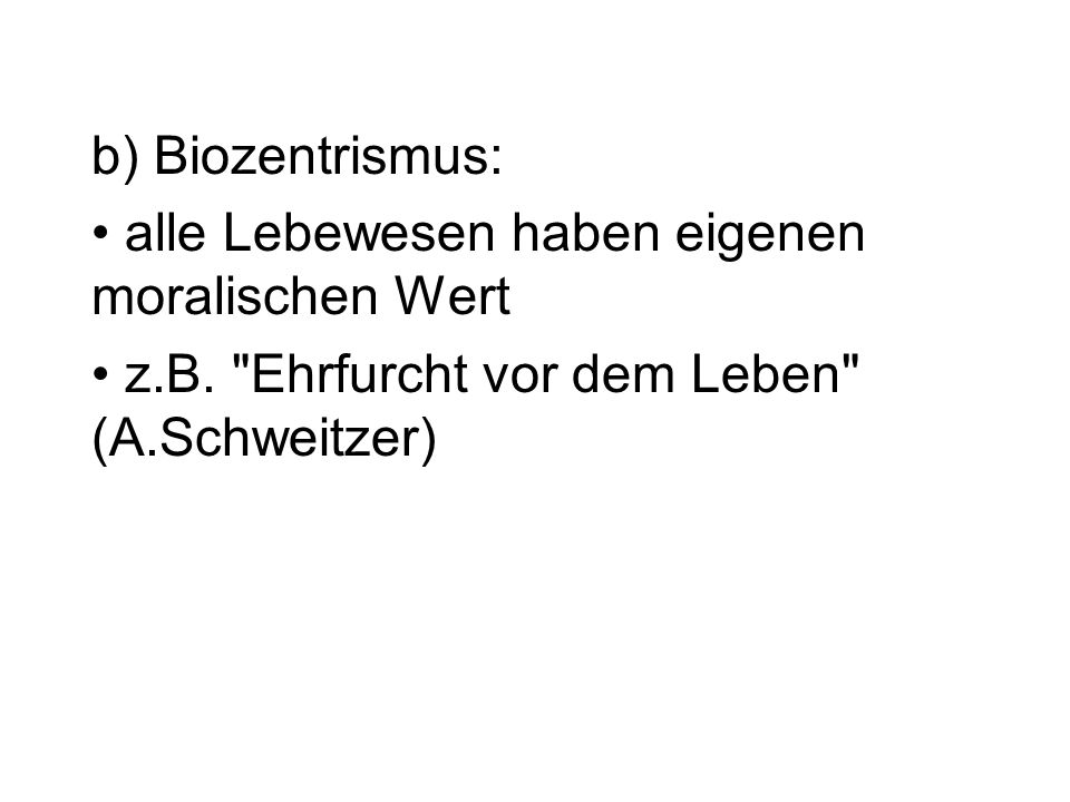 b) Biozentrismus: alle Lebewesen haben eigenen moralischen Wert.