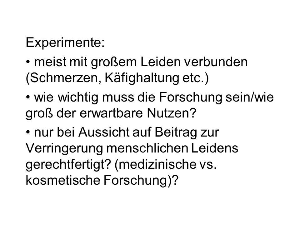 Experimente: meist mit großem Leiden verbunden (Schmerzen, Käfighaltung etc.) wie wichtig muss die Forschung sein/wie groß der erwartbare Nutzen