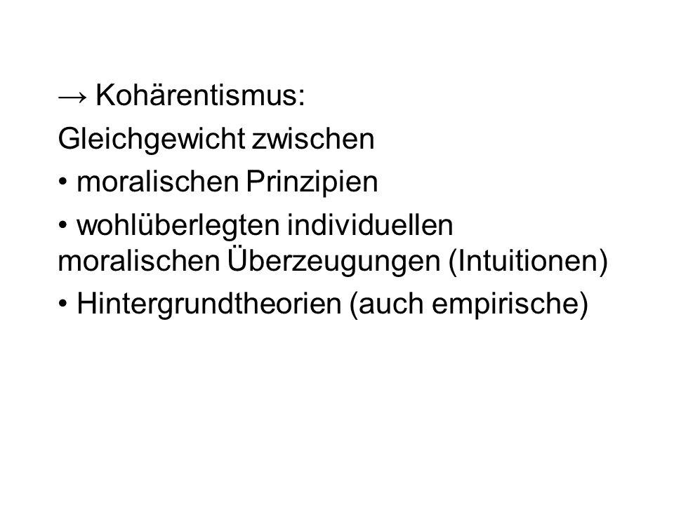 → Kohärentismus: Gleichgewicht zwischen. moralischen Prinzipien. wohlüberlegten individuellen moralischen Überzeugungen (Intuitionen)