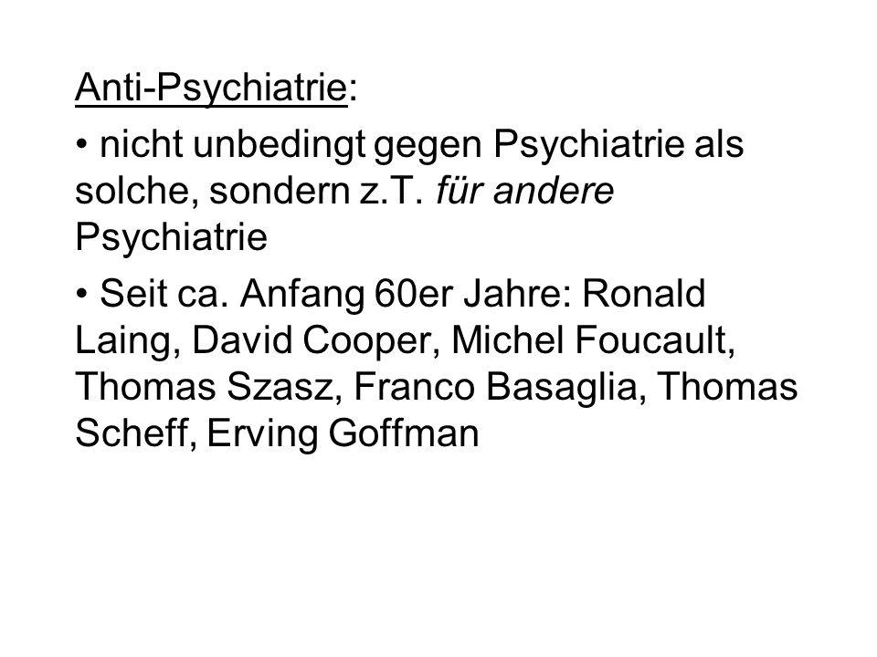 Anti-Psychiatrie: nicht unbedingt gegen Psychiatrie als solche, sondern z.T. für andere Psychiatrie.