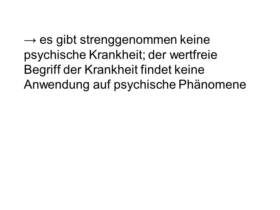 → es gibt strenggenommen keine psychische Krankheit; der wertfreie Begriff der Krankheit findet keine Anwendung auf psychische Phänomene