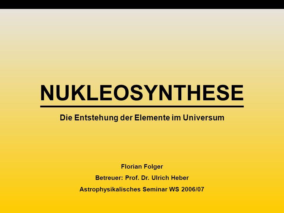 NUKLEOSYNTHESE Die Entstehung der Elemente im Universum Florian Folger