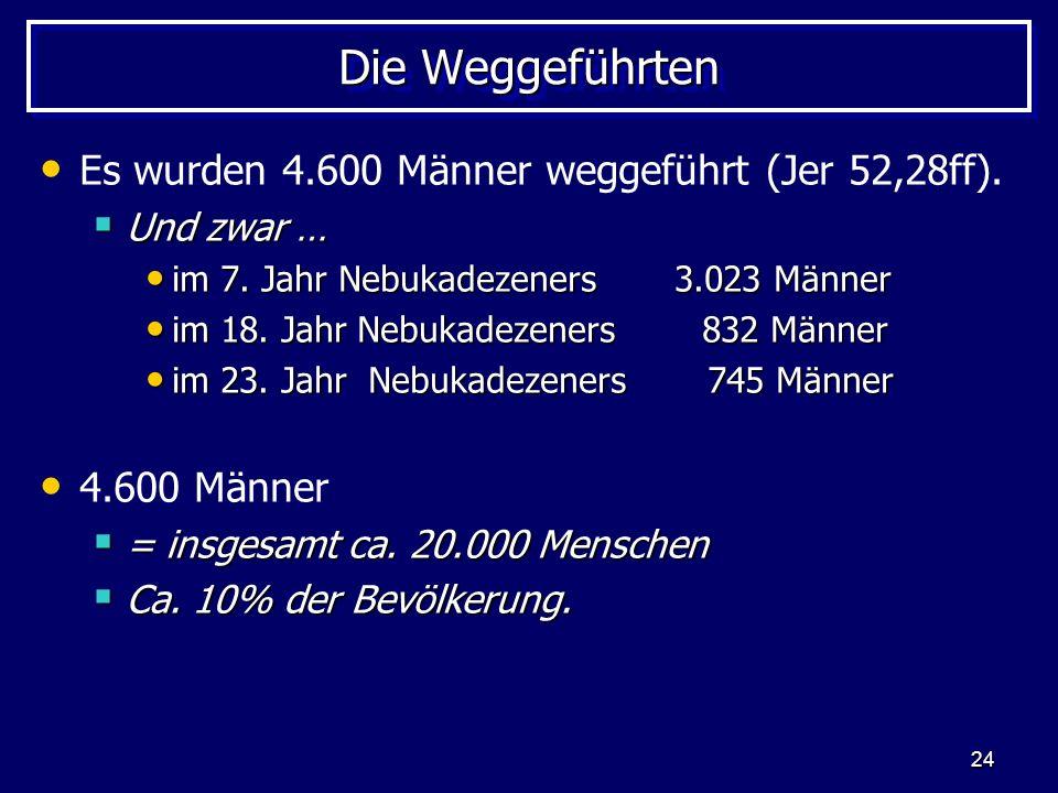 Die Weggeführten Es wurden 4.600 Männer weggeführt (Jer 52,28ff).