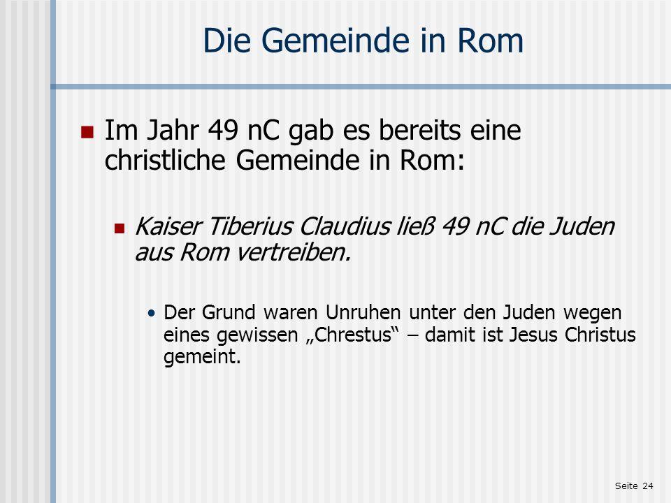 Die Gemeinde in Rom Im Jahr 49 nC gab es bereits eine christliche Gemeinde in Rom: Kaiser Tiberius Claudius ließ 49 nC die Juden aus Rom vertreiben.