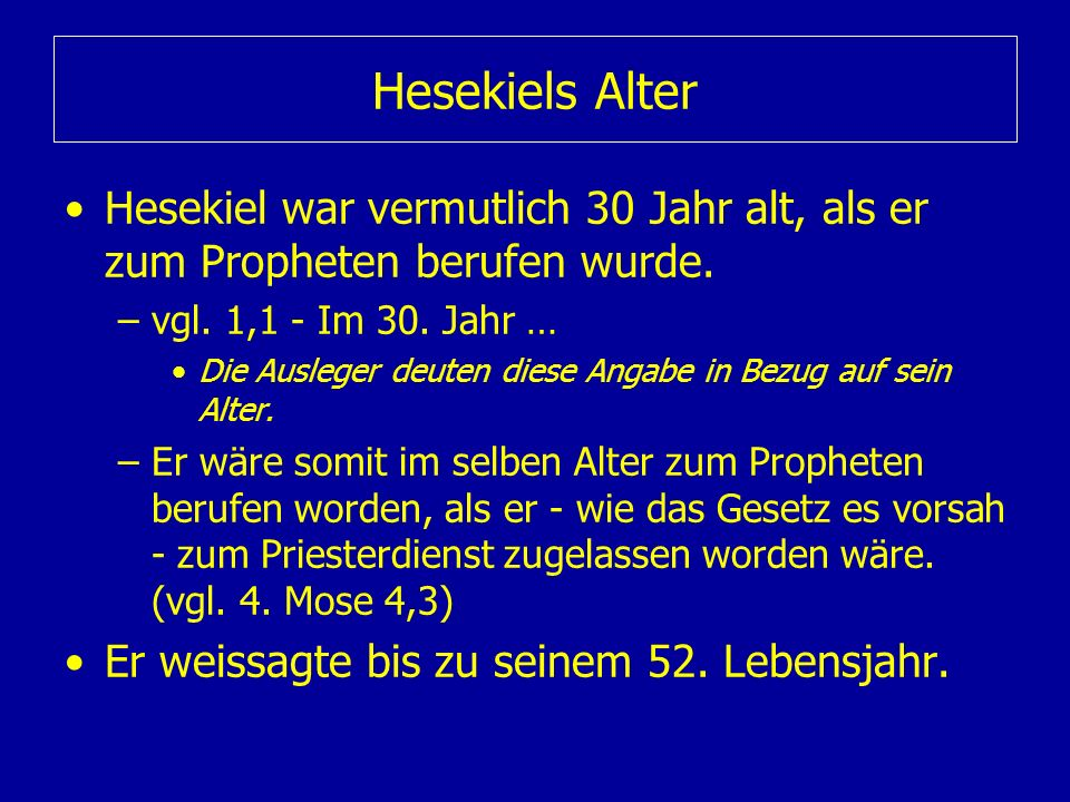Hesekiels AlterHesekiel war vermutlich 30 Jahr alt, als er zum Propheten berufen wurde. vgl. 1,1 - Im 30. Jahr …