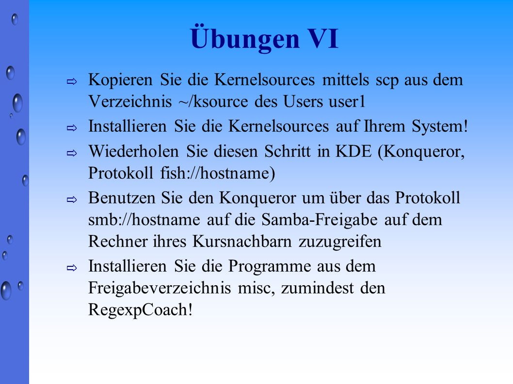 Übungen VI Kopieren Sie die Kernelsources mittels scp aus dem Verzeichnis ~/ksource des Users user1.