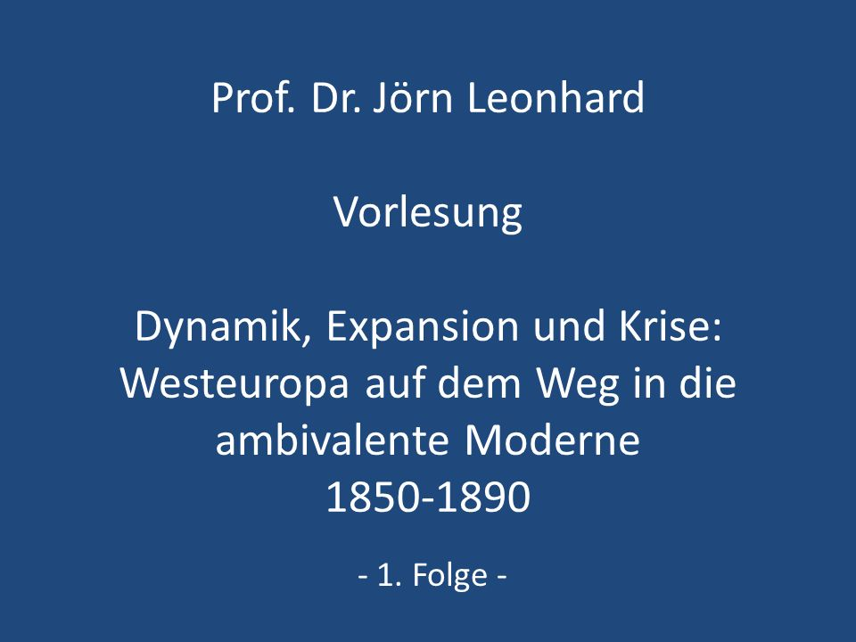 Prof. Dr. Jörn Leonhard Vorlesung Dynamik, Expansion und Krise: Westeuropa auf dem Weg in die ambivalente Moderne 1850-1890