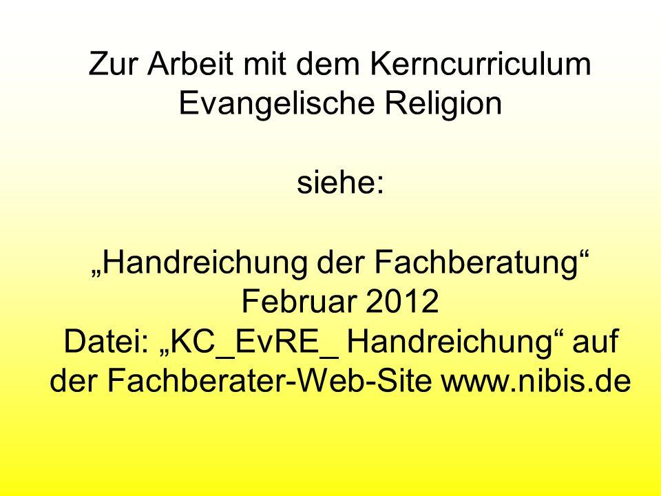 """Zur Arbeit mit dem Kerncurriculum Evangelische Religion siehe: """"Handreichung der Fachberatung Februar 2012 Datei: """"KC_EvRE_ Handreichung auf der Fachberater-Web-Site www.nibis.de"""