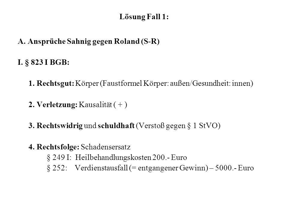 Lösung Fall 1: A. Ansprüche Sahnig gegen Roland (S-R) I. § 823 I BGB: 1. Rechtsgut: Körper (Faustformel Körper: außen/Gesundheit: innen)