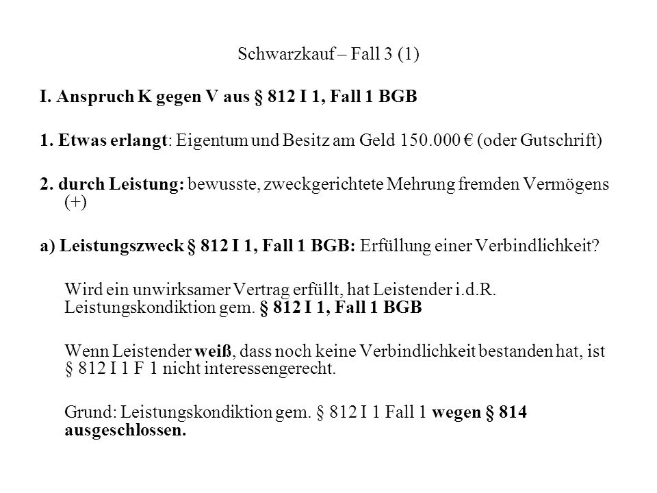 Schwarzkauf – Fall 3 (1) I. Anspruch K gegen V aus § 812 I 1, Fall 1 BGB. 1. Etwas erlangt: Eigentum und Besitz am Geld 150.000 € (oder Gutschrift)