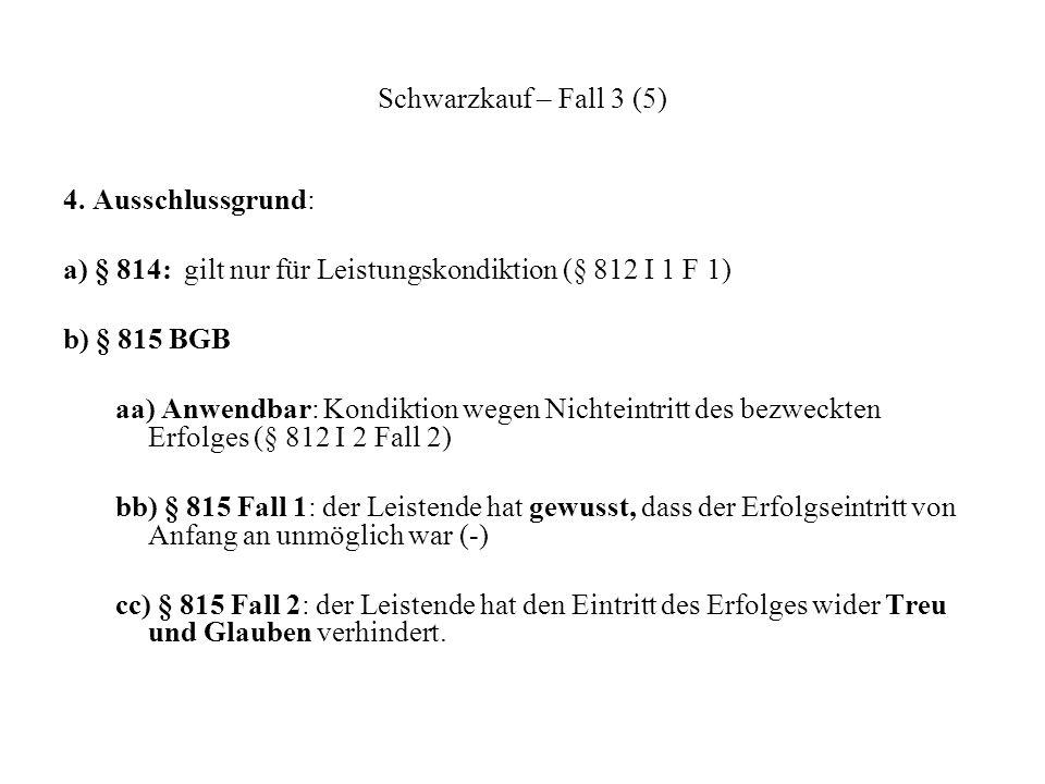 Schwarzkauf – Fall 3 (5)4. Ausschlussgrund: a) § 814: gilt nur für Leistungskondiktion (§ 812 I 1 F 1)