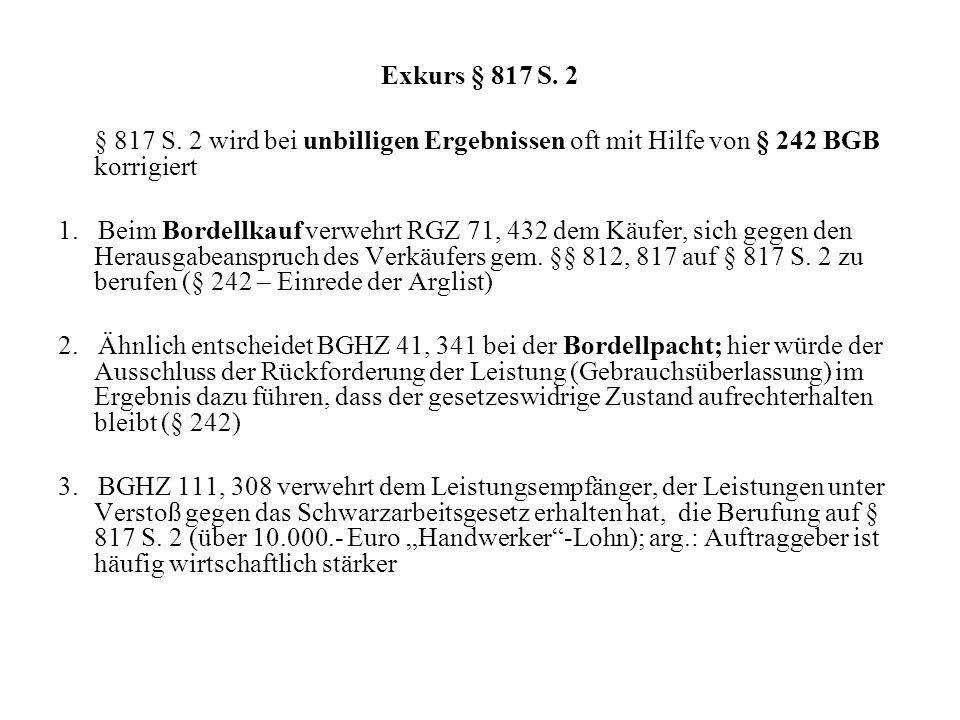 Exkurs § 817 S. 2§ 817 S. 2 wird bei unbilligen Ergebnissen oft mit Hilfe von § 242 BGB korrigiert.