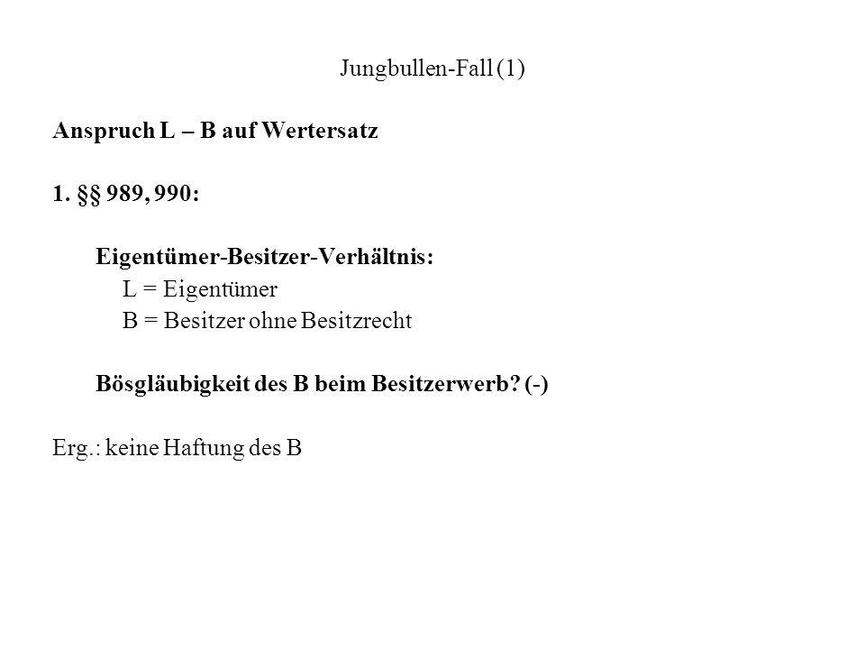 Jungbullen-Fall (1)Anspruch L – B auf Wertersatz. 1. §§ 989, 990: Eigentümer-Besitzer-Verhältnis: L = Eigentümer.