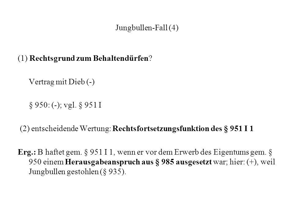 Jungbullen-Fall (4) (1) Rechtsgrund zum Behaltendürfen Vertrag mit Dieb (-) § 950: (-); vgl. § 951 I.
