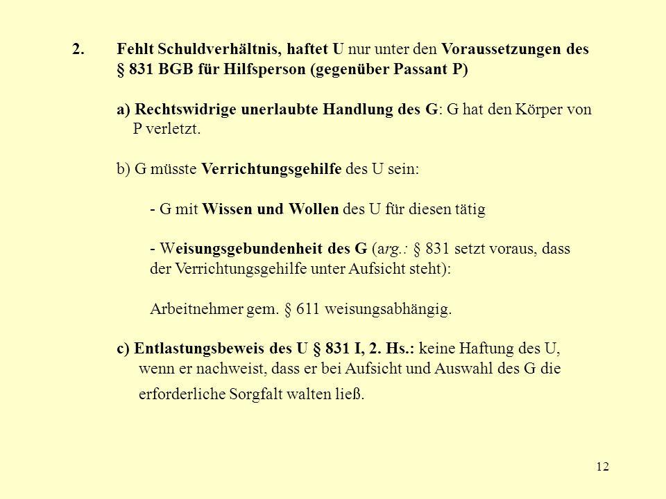 2. Fehlt Schuldverhältnis, haftet U nur unter den Voraussetzungen des § 831 BGB für Hilfsperson (gegenüber Passant P)