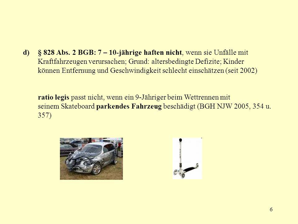 § 828 Abs. 2 BGB: 7 – 10-jährige haften nicht, wenn sie Unfälle mit Kraftfahrzeugen verursachen; Grund: altersbedingte Defizite; Kinder können Entfernung und Geschwindigkeit schlecht einschätzen (seit 2002)