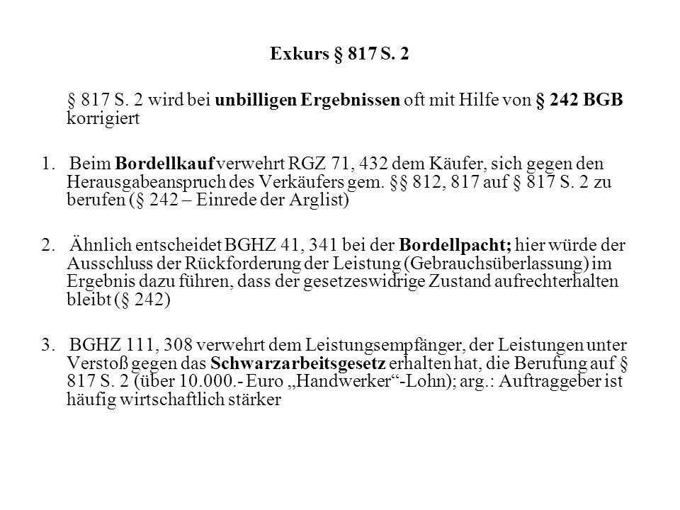 Exkurs § 817 S. 2 § 817 S. 2 wird bei unbilligen Ergebnissen oft mit Hilfe von § 242 BGB korrigiert.