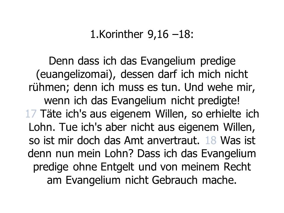 1.Korinther 9,16 –18: Denn dass ich das Evangelium predige (euangelizomai), dessen darf ich mich nicht rühmen; denn ich muss es tun.