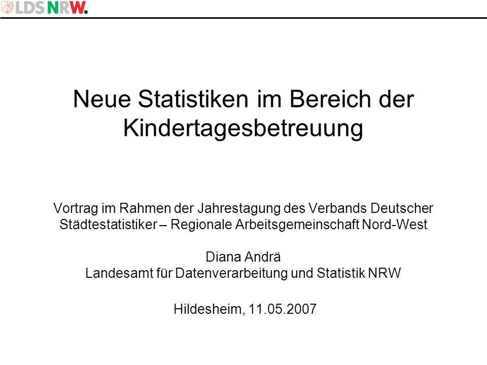 Neue Statistiken im Bereich der Kindertagesbetreuung Vortrag im Rahmen der Jahrestagung des Verbands Deutscher Städtestatistiker – Regionale Arbeitsgemeinschaft Nord-West Diana Andrä Landesamt für Datenverarbeitung und Statistik NRW