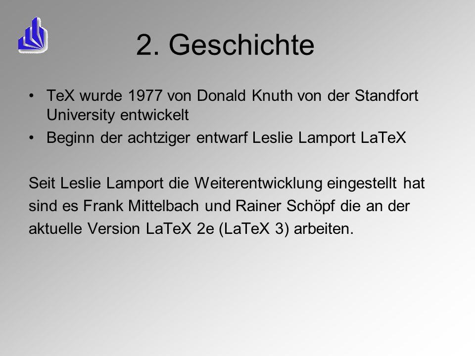 2. Geschichte TeX wurde 1977 von Donald Knuth von der Standfort University entwickelt. Beginn der achtziger entwarf Leslie Lamport LaTeX.