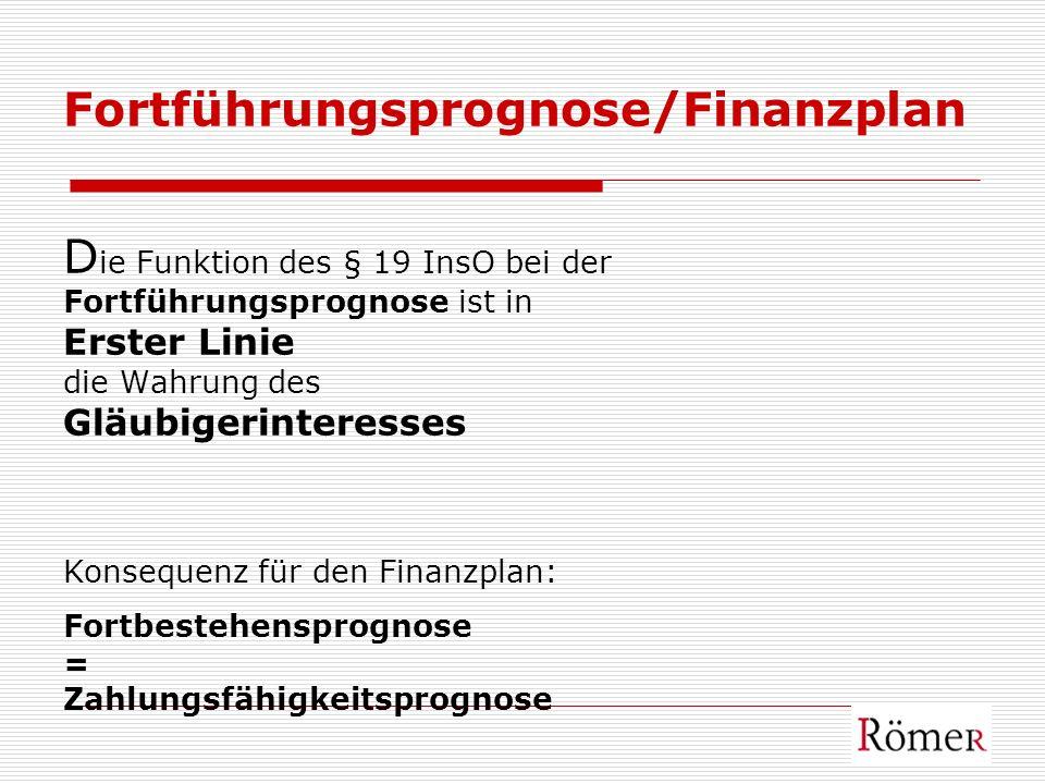 Fortführungsprognose/Finanzplan Die Funktion des § 19 InsO bei der Fortführungsprognose ist in Erster Linie die Wahrung des Gläubigerinteresses Konsequenz für den Finanzplan: Fortbestehensprognose = Zahlungsfähigkeitsprognose