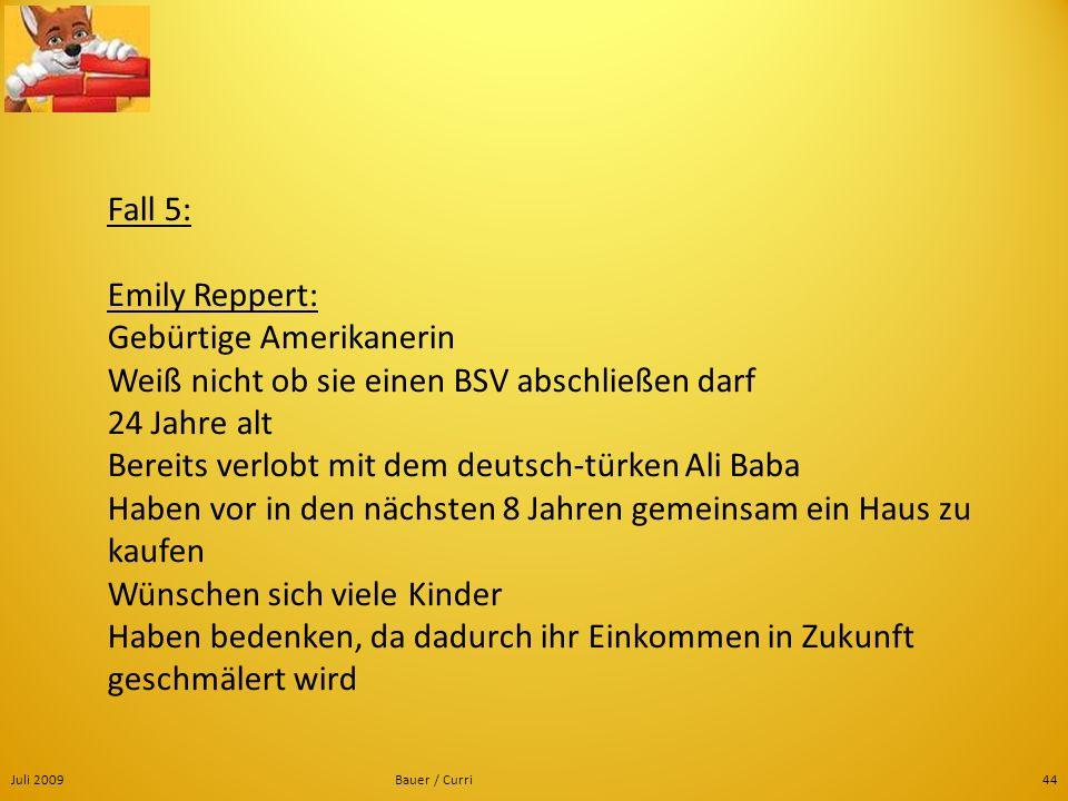 Fall 5: Emily Reppert: Gebürtige Amerikanerin Weiß nicht ob sie einen BSV abschließen darf 24 Jahre alt Bereits verlobt mit dem deutsch-türken Ali Baba Haben vor in den nächsten 8 Jahren gemeinsam ein Haus zu kaufen Wünschen sich viele Kinder Haben bedenken, da dadurch ihr Einkommen in Zukunft geschmälert wird