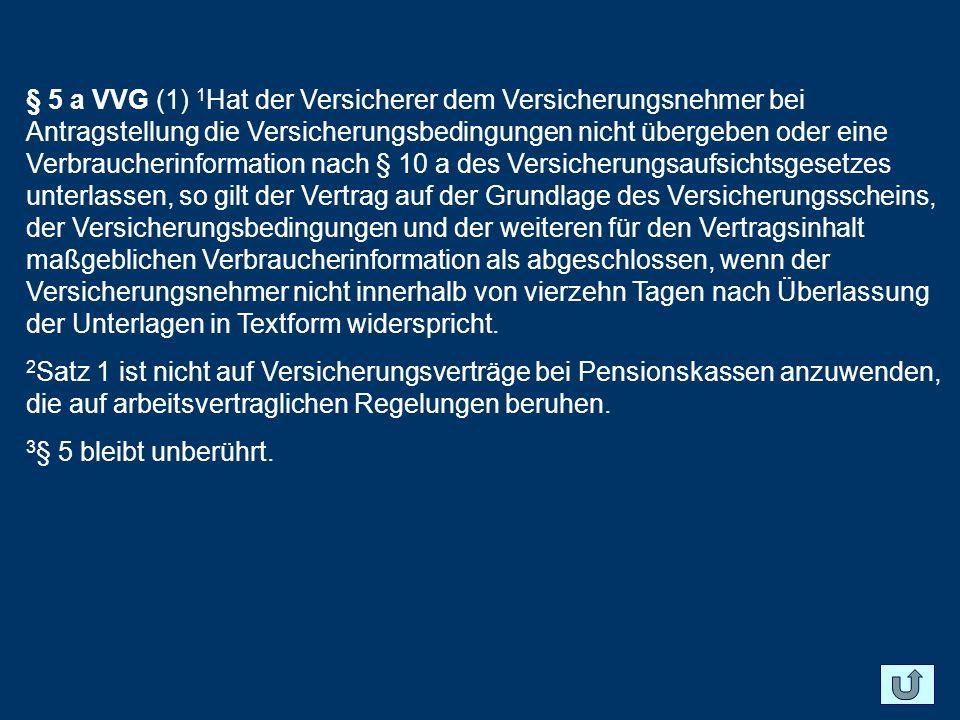 § 5 a VVG (1) 1Hat der Versicherer dem Versicherungsnehmer bei Antragstellung die Versicherungsbedingungen nicht übergeben oder eine Verbraucherinformation nach § 10 a des Versicherungsaufsichtsgesetzes unterlassen, so gilt der Vertrag auf der Grundlage des Versicherungsscheins, der Versicherungsbedingungen und der weiteren für den Vertragsinhalt maßgeblichen Verbraucherinformation als abgeschlossen, wenn der Versicherungsnehmer nicht innerhalb von vierzehn Tagen nach Überlassung der Unterlagen in Textform widerspricht.